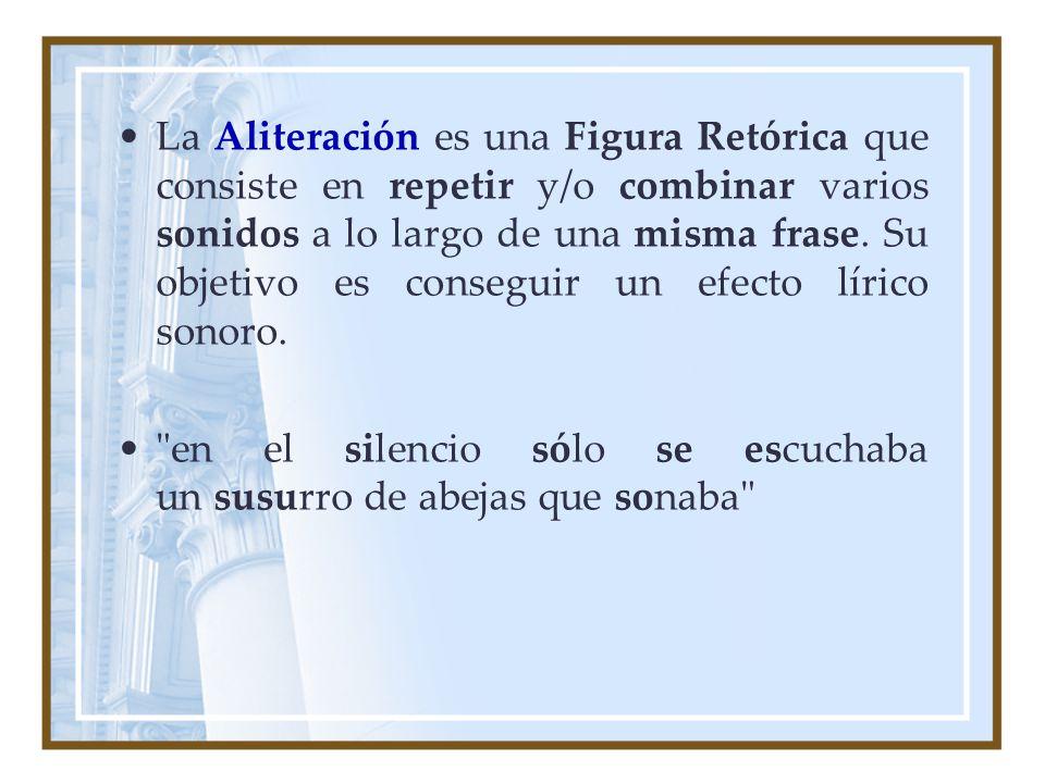 La Aliteración es una Figura Retórica que consiste en repetir y/o combinar varios sonidos a lo largo de una misma frase. Su objetivo es conseguir un efecto lírico sonoro.