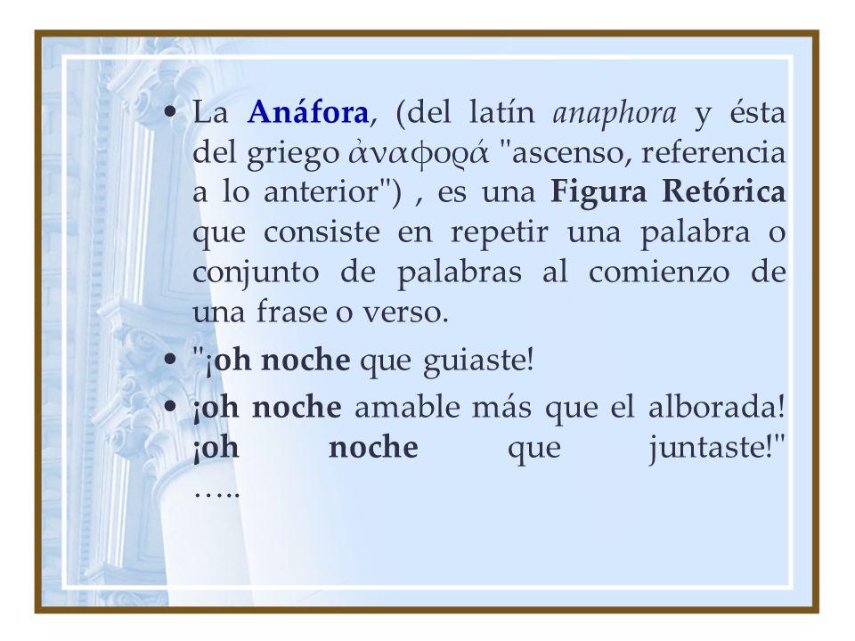 La Anáfora, (del latín anaphora y ésta del griego ἀναφορά ascenso, referencia a lo anterior ) , es una Figura Retórica que consiste en repetir una palabra o conjunto de palabras al comienzo de una frase o verso.