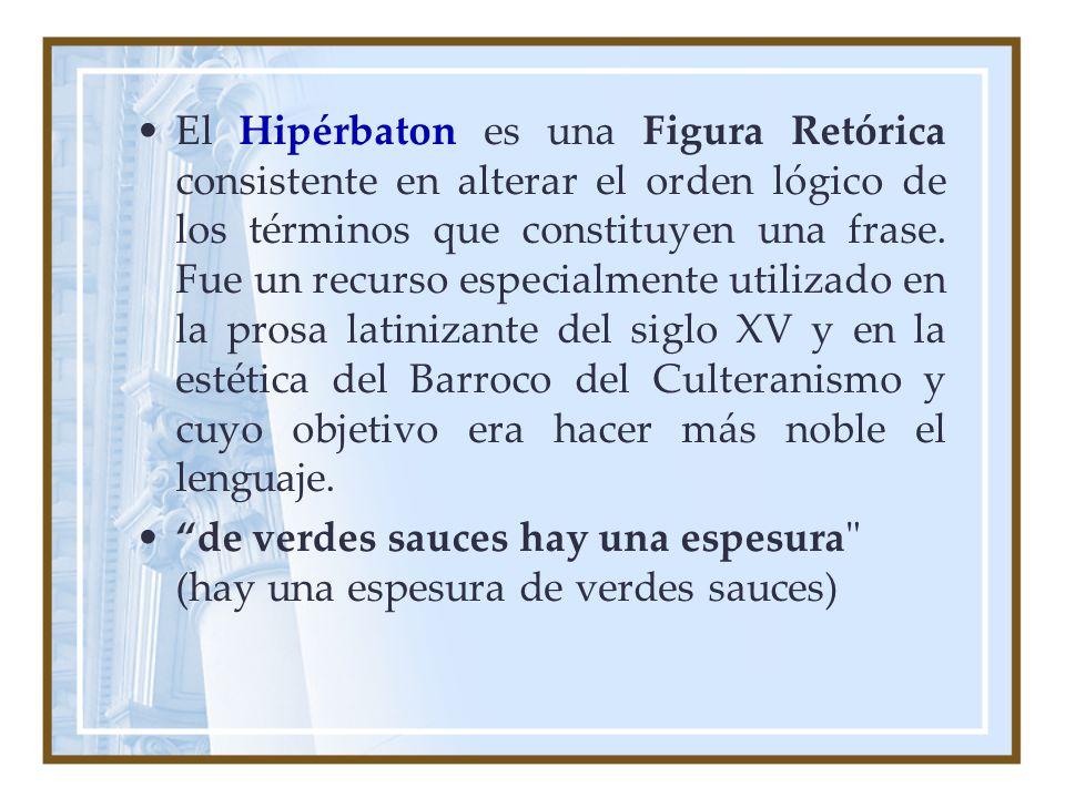 El Hipérbaton es una Figura Retórica consistente en alterar el orden lógico de los términos que constituyen una frase. Fue un recurso especialmente utilizado en la prosa latinizante del siglo XV y en la estética del Barroco del Culteranismo y cuyo objetivo era hacer más noble el lenguaje.