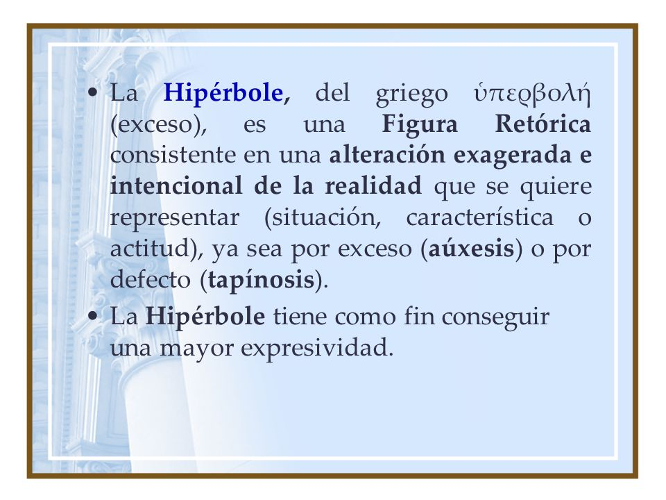 La Hipérbole, del griego ὑπερβολή (exceso), es una Figura Retórica consistente en una alteración exagerada e intencional de la realidad que se quiere representar (situación, característica o actitud), ya sea por exceso (aúxesis) o por defecto (tapínosis).