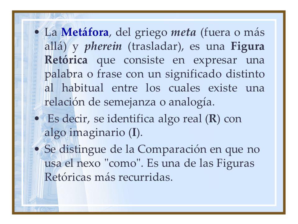 La Metáfora, del griego meta (fuera o más allá) y pherein (trasladar), es una Figura Retórica que consiste en expresar una palabra o frase con un significado distinto al habitual entre los cuales existe una relación de semejanza o analogía.