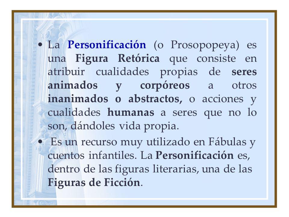 La Personificación (o Prosopopeya) es una Figura Retórica que consiste en atribuir cualidades propias de seres animados y corpóreos a otros inanimados o abstractos, o acciones y cualidades humanas a seres que no lo son, dándoles vida propia.