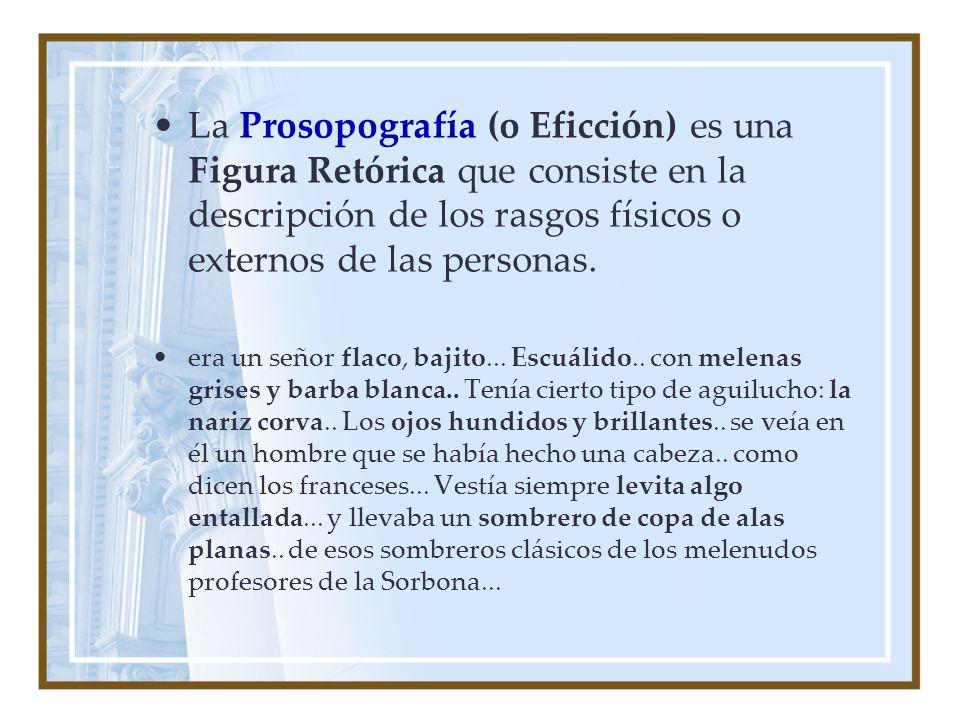 La Prosopografía (o Eficción) es una Figura Retórica que consiste en la descripción de los rasgos físicos o externos de las personas.