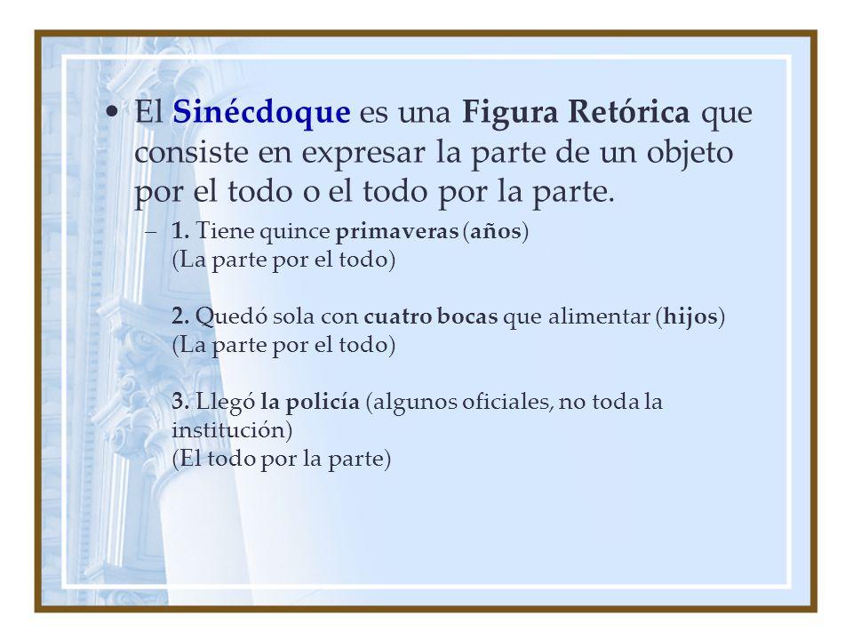 El Sinécdoque es una Figura Retórica que consiste en expresar la parte de un objeto por el todo o el todo por la parte.
