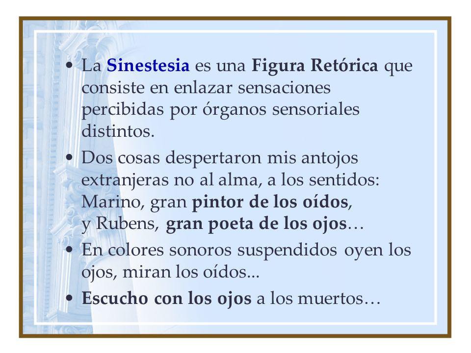 La Sinestesia es una Figura Retórica que consiste en enlazar sensaciones percibidas por órganos sensoriales distintos.