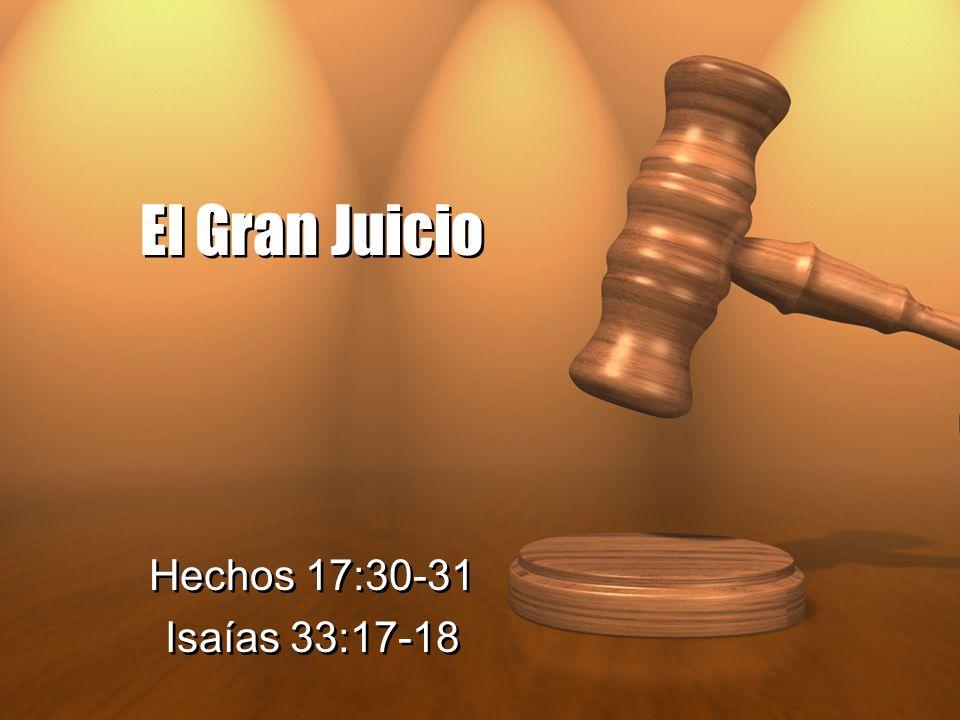 El Gran Juicio Hechos 17:30-31 Isaías 33:17-18