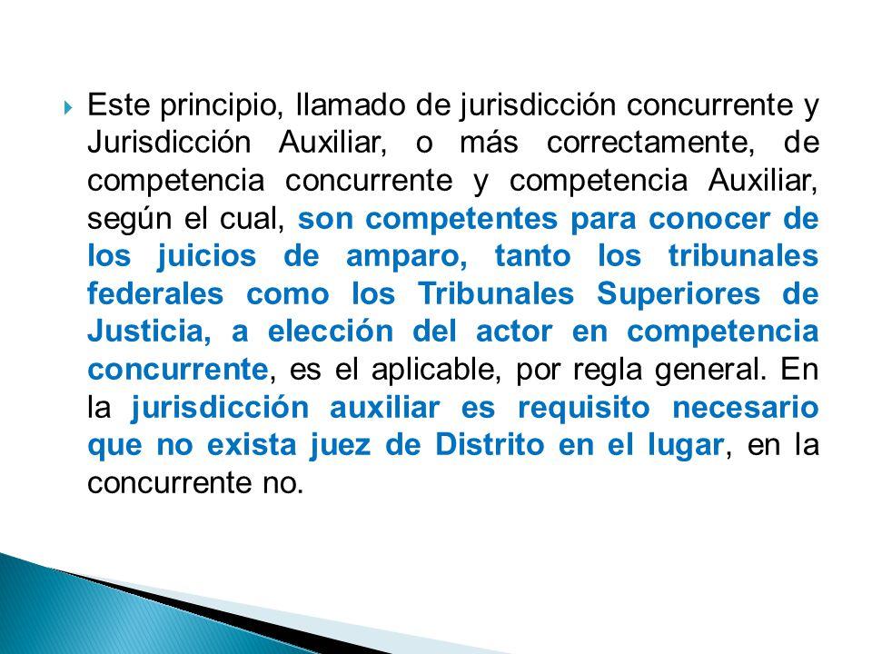 Este principio, llamado de jurisdicción concurrente y Jurisdicción Auxiliar, o más correctamente, de competencia concurrente y competencia Auxiliar, según el cual, son competentes para conocer de los juicios de amparo, tanto los tribunales federales como los Tribunales Superiores de Justicia, a elección del actor en competencia concurrente, es el aplicable, por regla general.