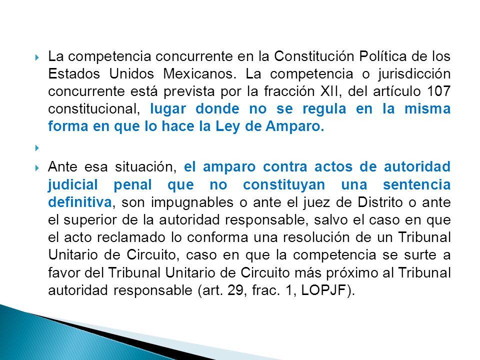 La competencia concurrente en la Constitución Política de los Estados Unidos Mexicanos. La competencia o jurisdicción concurrente está prevista por la fracción XII, del artículo 107 constitucional, lugar donde no se regula en la misma forma en que lo hace la Ley de Amparo.