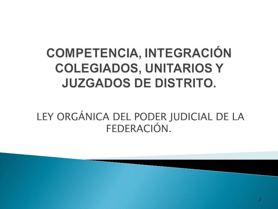 COMPETENCIA, INTEGRACIÓN COLEGIADOS, UNITARIOS Y JUZGADOS DE DISTRITO.
