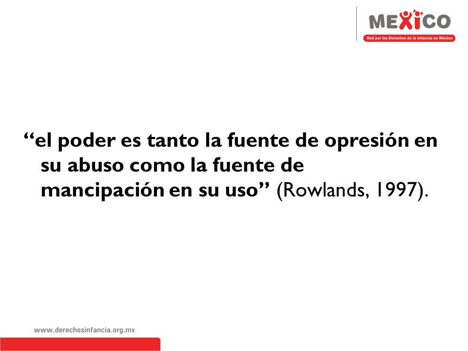 el poder es tanto la fuente de opresión en su abuso como la fuente de mancipación en su uso (Rowlands, 1997).