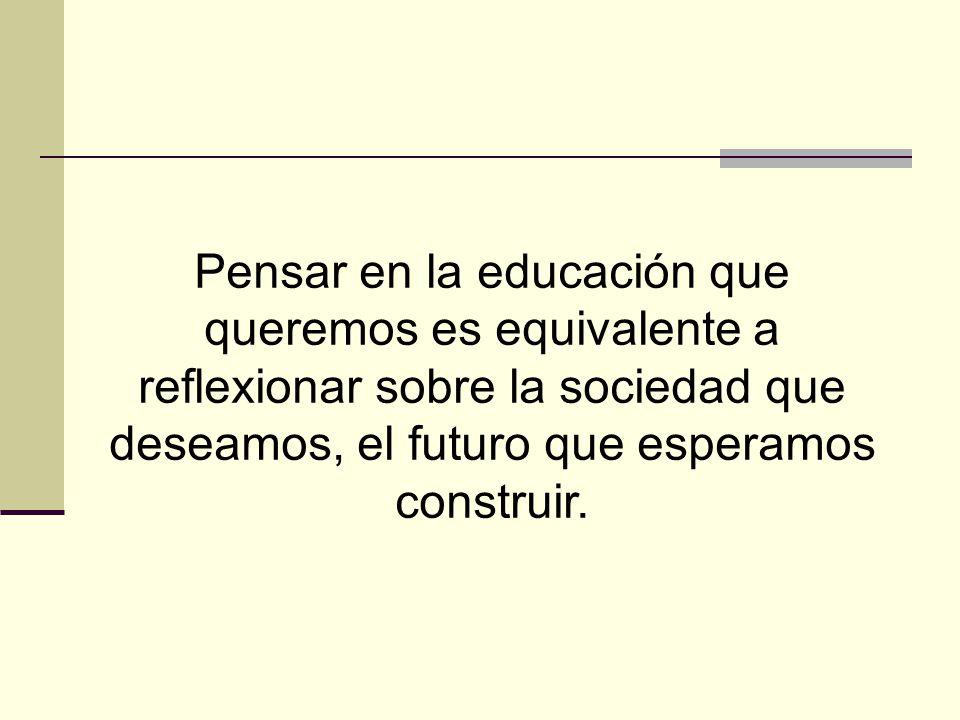 Pensar en la educación que queremos es equivalente a reflexionar sobre la sociedad que deseamos, el futuro que esperamos construir.