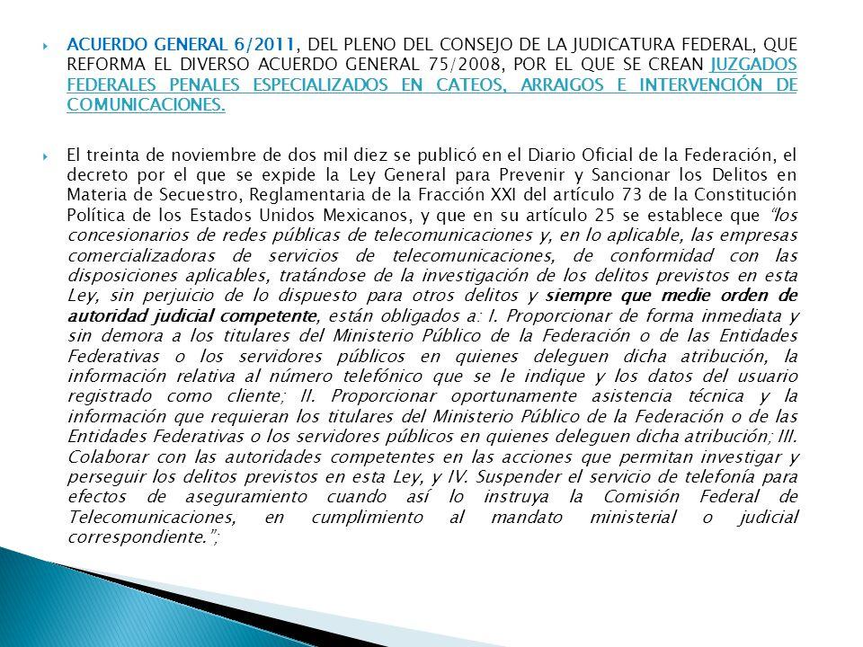 ACUERDO GENERAL 6/2011, DEL PLENO DEL CONSEJO DE LA JUDICATURA FEDERAL, QUE REFORMA EL DIVERSO ACUERDO GENERAL 75/2008, POR EL QUE SE CREAN JUZGADOS FEDERALES PENALES ESPECIALIZADOS EN CATEOS, ARRAIGOS E INTERVENCIÓN DE COMUNICACIONES.