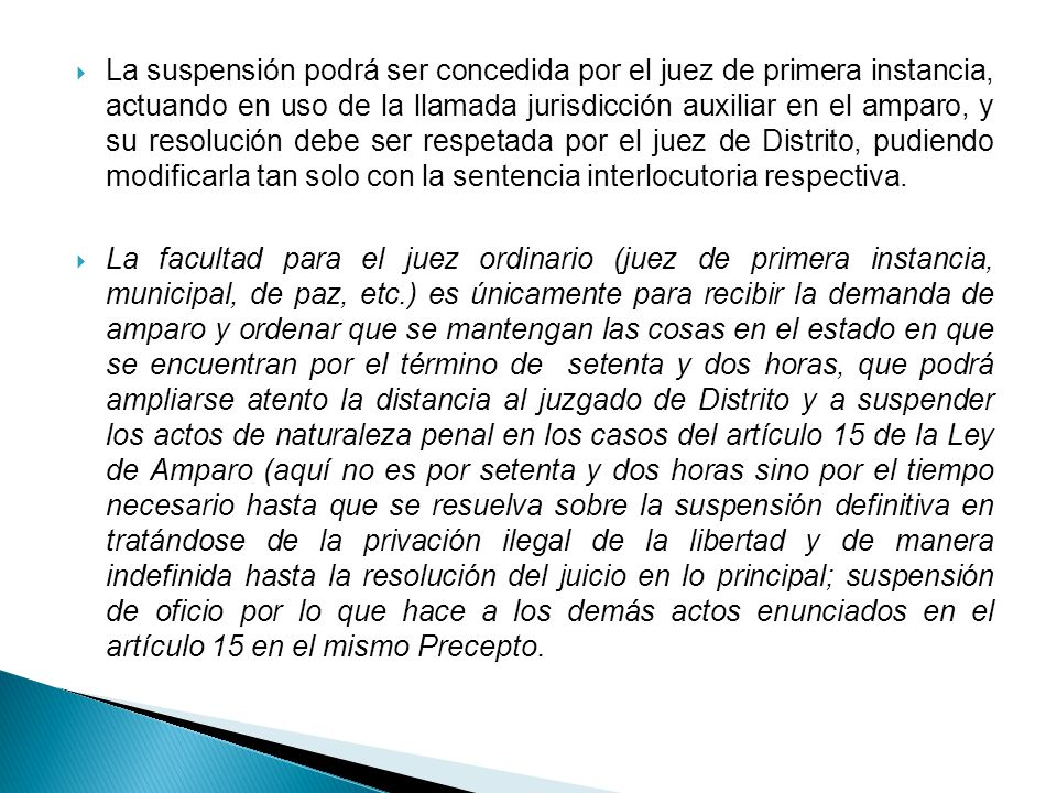La suspensión podrá ser concedida por el juez de primera instancia, actuando en uso de la llamada jurisdicción auxiliar en el amparo, y su resolución debe ser respetada por el juez de Distrito, pudiendo modificarla tan solo con la sentencia interlocutoria respectiva.