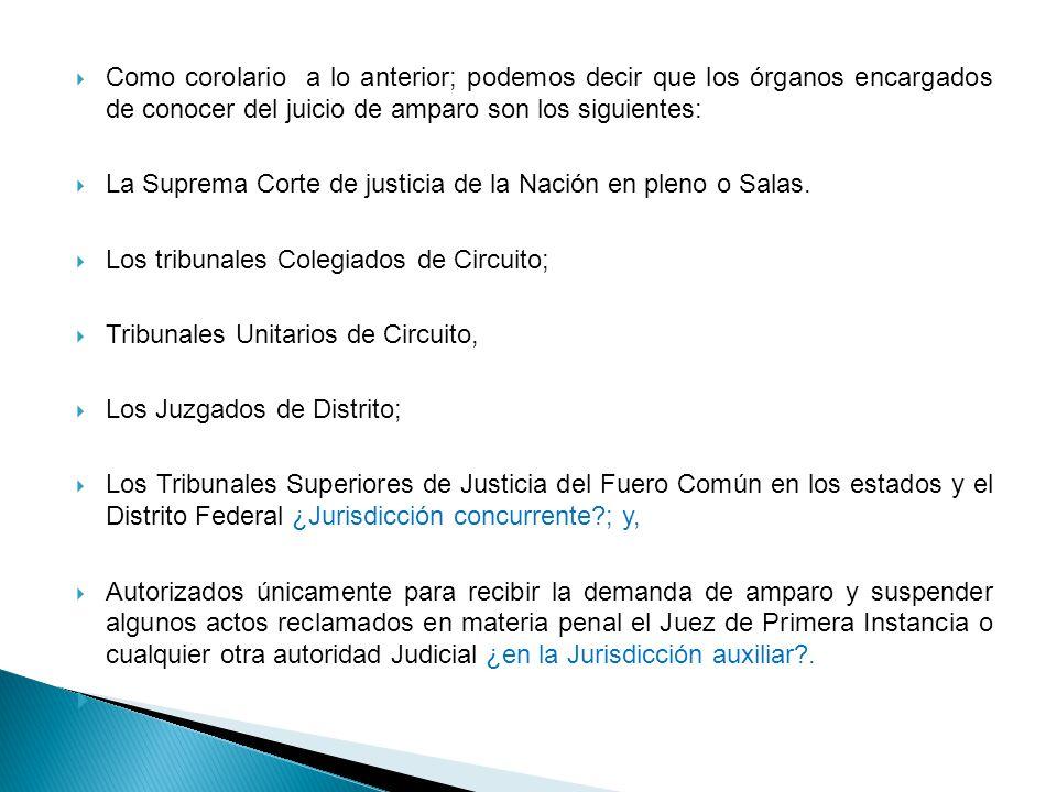Como corolario a lo anterior; podemos decir que los órganos encargados de conocer del juicio de amparo son los siguientes: