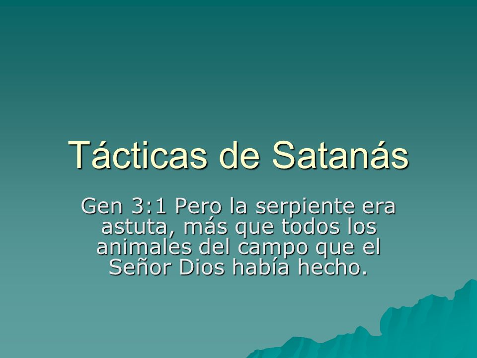 Tácticas de SatanásGen 3:1 Pero la serpiente era astuta, más que todos los animales del campo que el Señor Dios había hecho.