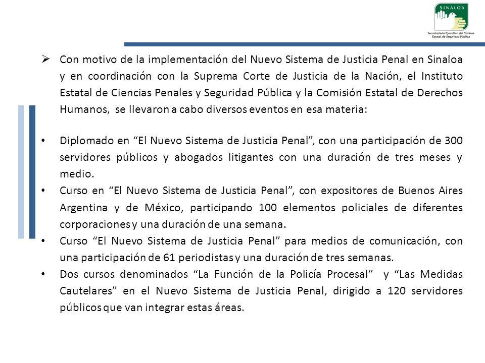 Con motivo de la implementación del Nuevo Sistema de Justicia Penal en Sinaloa y en coordinación con la Suprema Corte de Justicia de la Nación, el Instituto Estatal de Ciencias Penales y Seguridad Pública y la Comisión Estatal de Derechos Humanos, se llevaron a cabo diversos eventos en esa materia: