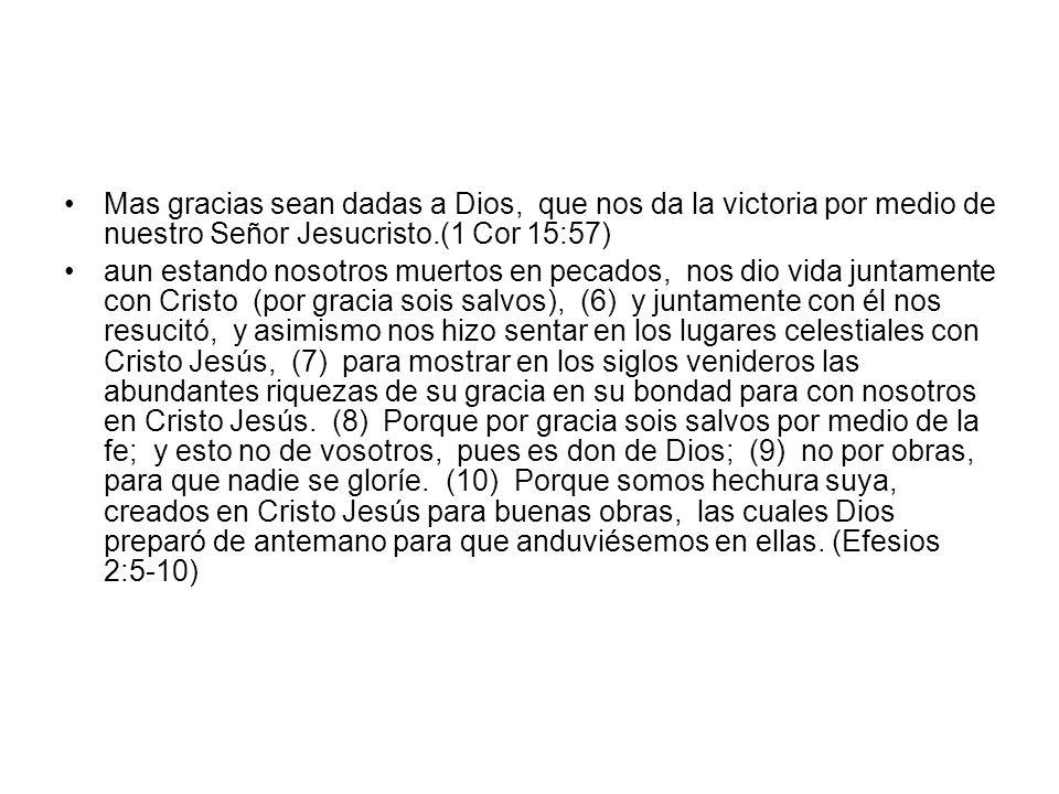 Mas gracias sean dadas a Dios, que nos da la victoria por medio de nuestro Señor Jesucristo.(1 Cor 15:57)