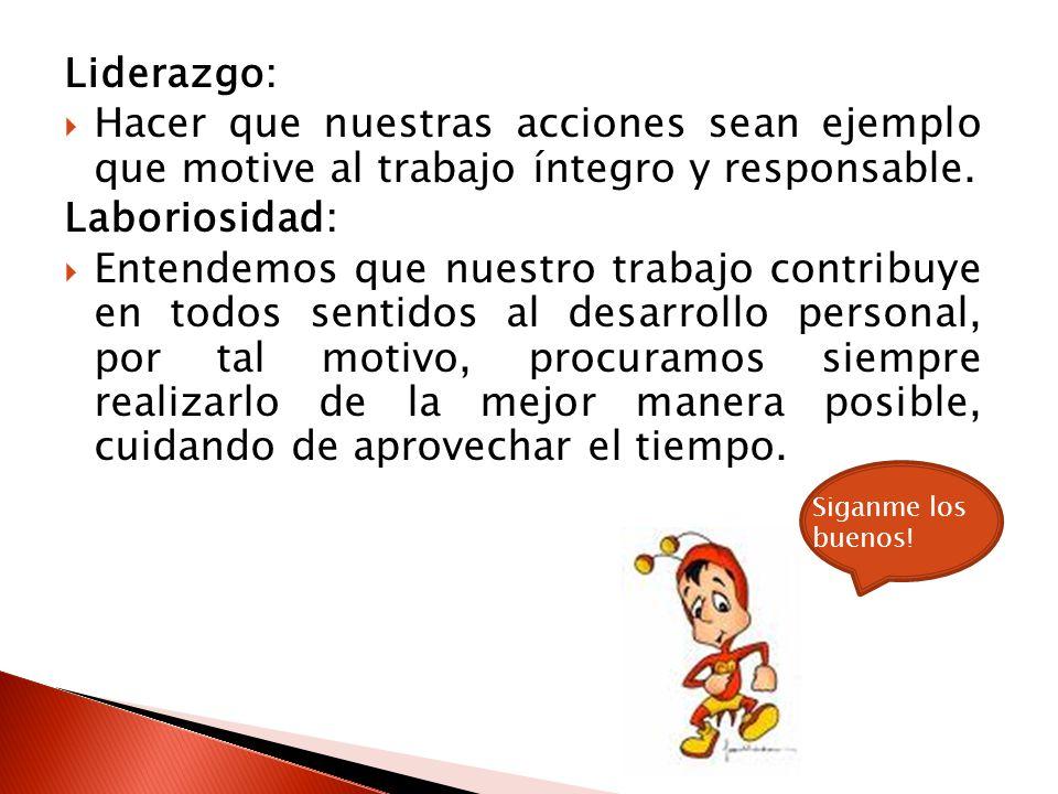 Liderazgo: Hacer que nuestras acciones sean ejemplo que motive al trabajo íntegro y responsable. Laboriosidad: