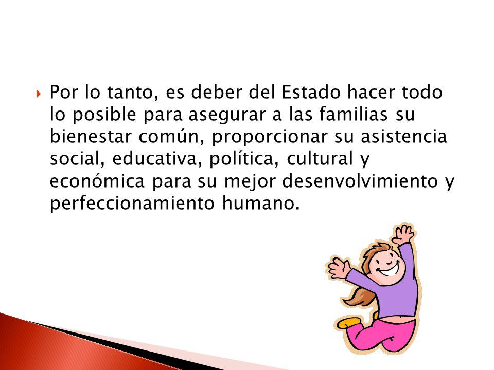 Por lo tanto, es deber del Estado hacer todo lo posible para asegurar a las familias su bienestar común, proporcionar su asistencia social, educativa, política, cultural y económica para su mejor desenvolvimiento y perfeccionamiento humano.
