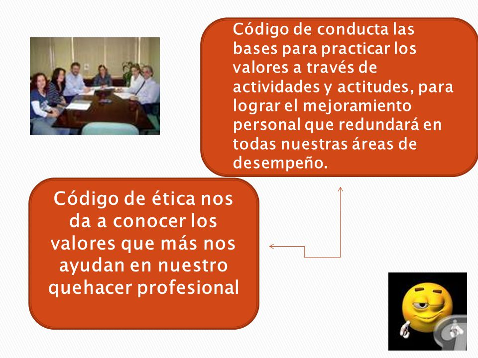 Código de conducta las bases para practicar los valores a través de actividades y actitudes, para lograr el mejoramiento personal que redundará en todas nuestras áreas de desempeño.