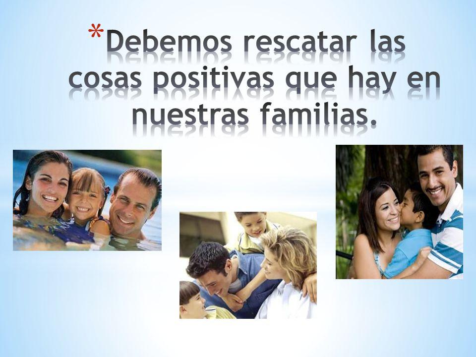 Debemos rescatar las cosas positivas que hay en nuestras familias.