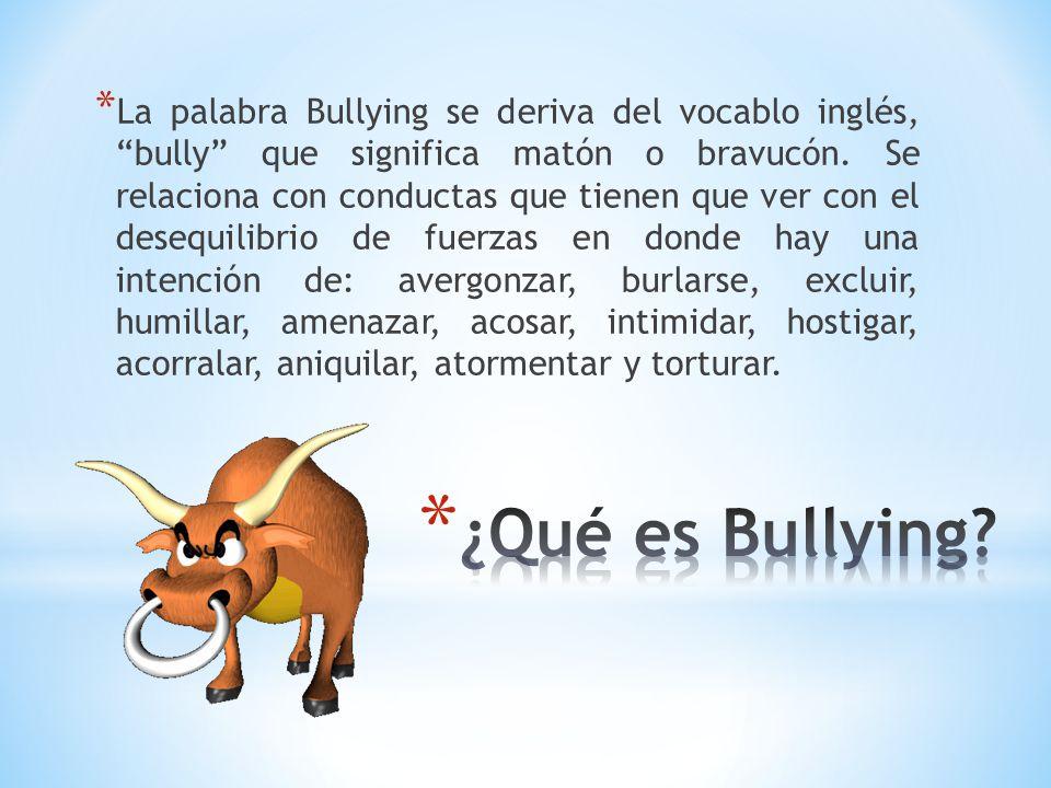 La palabra Bullying se deriva del vocablo inglés, bully que significa matón o bravucón. Se relaciona con conductas que tienen que ver con el desequilibrio de fuerzas en donde hay una intención de: avergonzar, burlarse, excluir, humillar, amenazar, acosar, intimidar, hostigar, acorralar, aniquilar, atormentar y torturar.