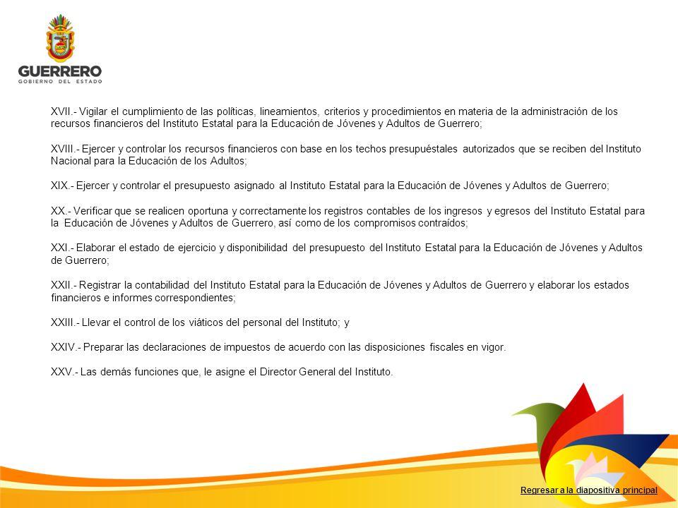 XVII.- Vigilar el cumplimiento de las políticas, lineamientos, criterios y procedimientos en materia de la administración de los recursos financieros del Instituto Estatal para la Educación de Jóvenes y Adultos de Guerrero;