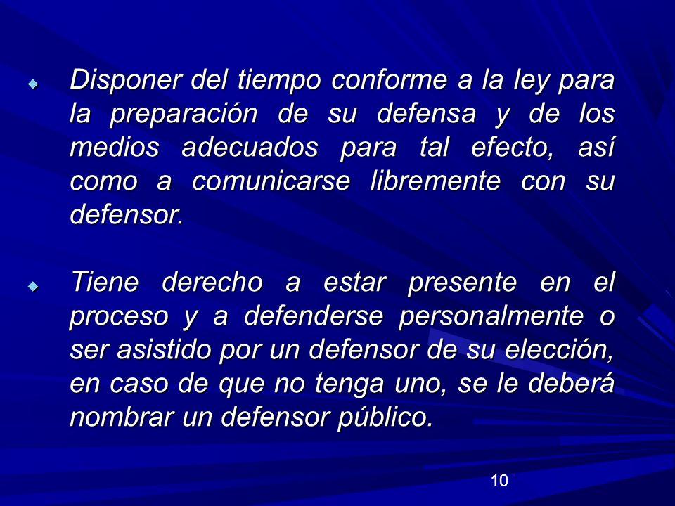 Disponer del tiempo conforme a la ley para la preparación de su defensa y de los medios adecuados para tal efecto, así como a comunicarse libremente con su defensor.