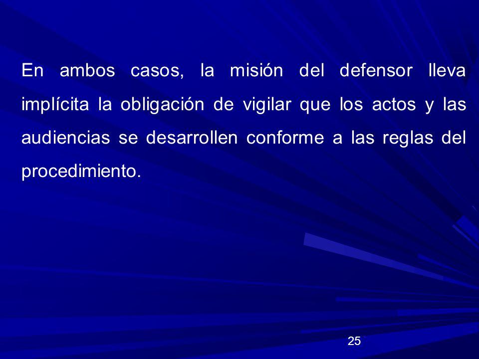 En ambos casos, la misión del defensor lleva implícita la obligación de vigilar que los actos y las audiencias se desarrollen conforme a las reglas del procedimiento.