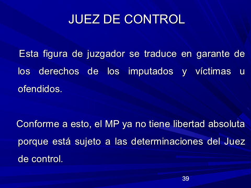 JUEZ DE CONTROL Esta figura de juzgador se traduce en garante de los derechos de los imputados y víctimas u ofendidos.