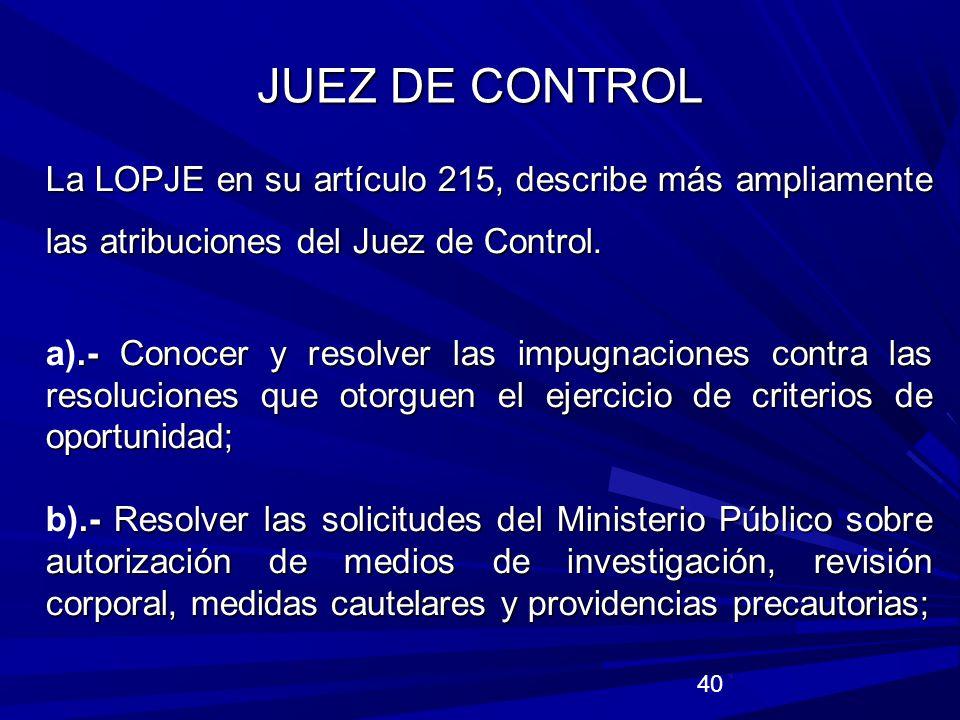 JUEZ DE CONTROL La LOPJE en su artículo 215, describe más ampliamente las atribuciones del Juez de Control.