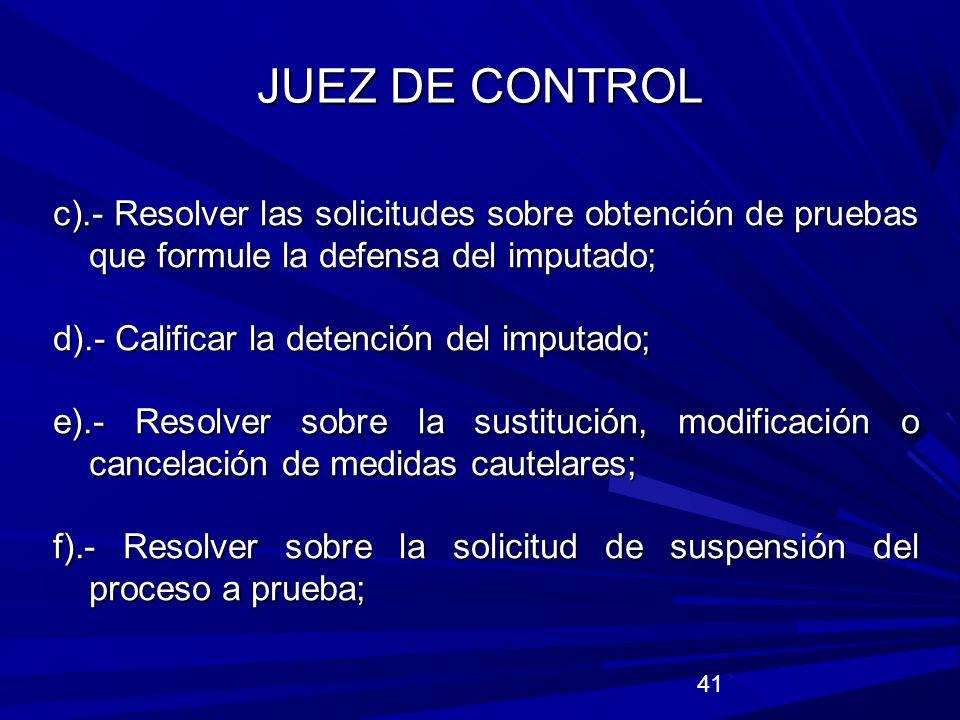 JUEZ DE CONTROL c).- Resolver las solicitudes sobre obtención de pruebas que formule la defensa del imputado;
