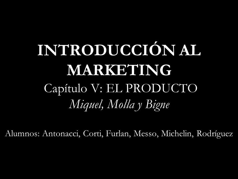 INTRODUCCIÓN AL MARKETING Capítulo V: EL PRODUCTO Miquel, Molla y Bigne Alumnos: Antonacci, Corti, Furlan, Messo, Michelin, Rodríguez