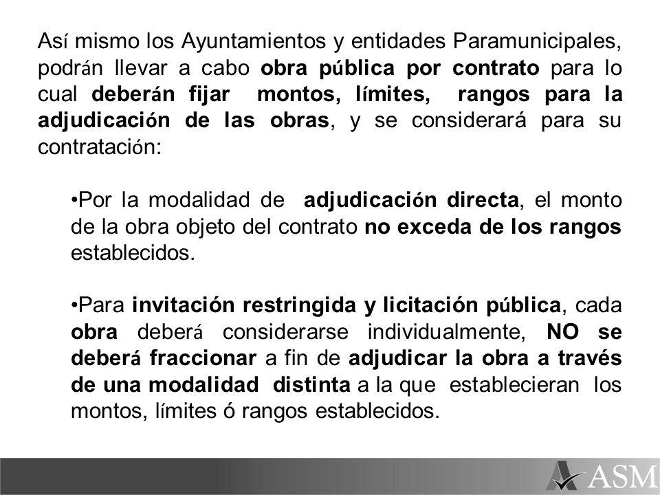 Así mismo los Ayuntamientos y entidades Paramunicipales, podrán llevar a cabo obra pública por contrato para lo cual deberán fijar montos, límites, rangos para la adjudicación de las obras, y se considerará para su contratación: