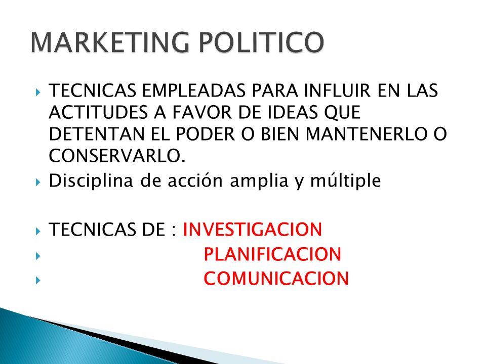 MARKETING POLITICOTECNICAS EMPLEADAS PARA INFLUIR EN LAS ACTITUDES A FAVOR DE IDEAS QUE DETENTAN EL PODER O BIEN MANTENERLO O CONSERVARLO.
