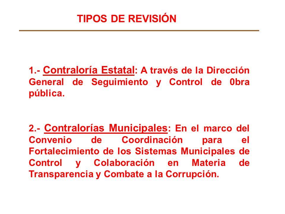 TIPOS DE REVISIÓN 1.- Contraloría Estatal: A través de la Dirección General de Seguimiento y Control de 0bra pública.