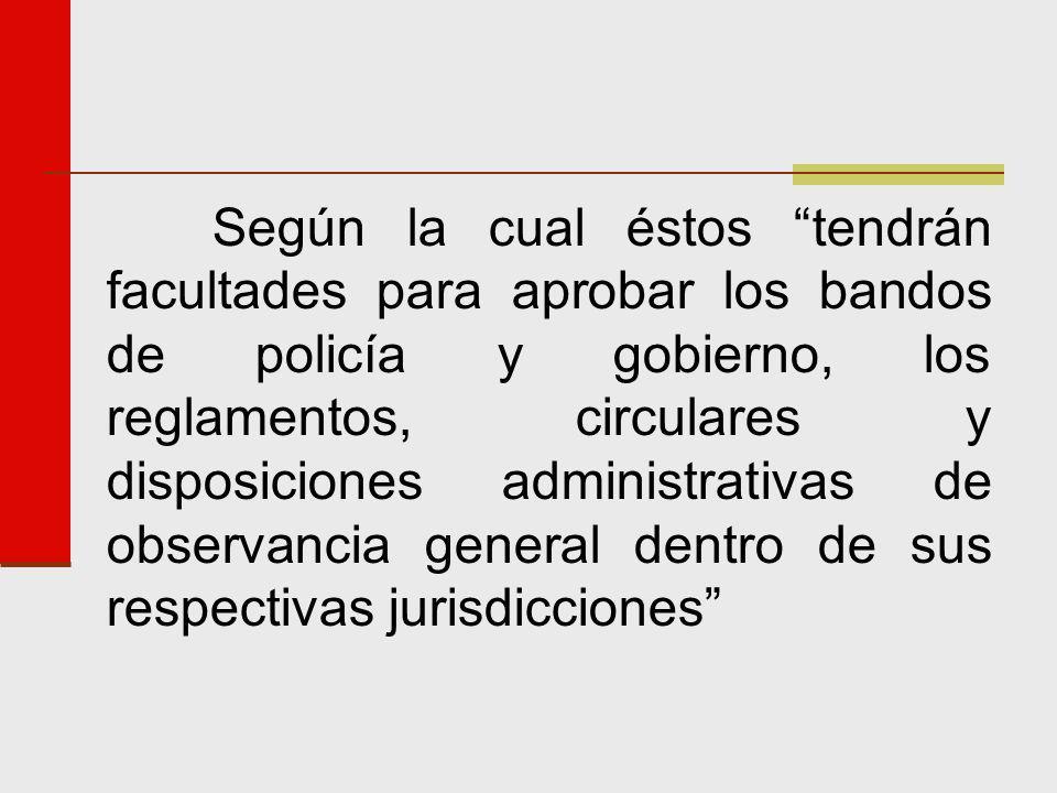 Según la cual éstos tendrán facultades para aprobar los bandos de policía y gobierno, los reglamentos, circulares y disposiciones administrativas de observancia general dentro de sus respectivas jurisdicciones