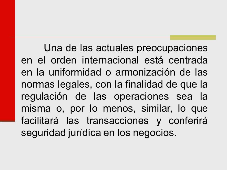 Una de las actuales preocupaciones en el orden internacional está centrada en la uniformidad o armonización de las normas legales, con la finalidad de que la regulación de las operaciones sea la misma o, por lo menos, similar, lo que facilitará las transacciones y conferirá seguridad jurídica en los negocios.