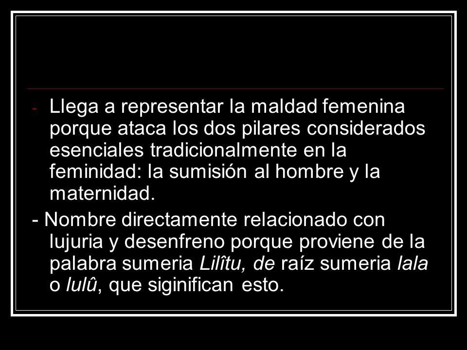 Llega a representar la maldad femenina porque ataca los dos pilares considerados esenciales tradicionalmente en la feminidad: la sumisión al hombre y la maternidad.
