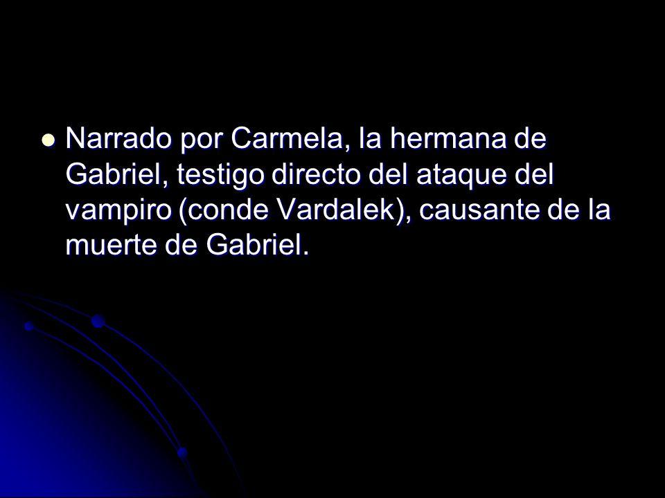 Narrado por Carmela, la hermana de Gabriel, testigo directo del ataque del vampiro (conde Vardalek), causante de la muerte de Gabriel.