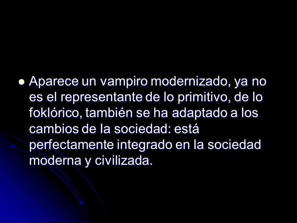 Aparece un vampiro modernizado, ya no es el representante de lo primitivo, de lo foklórico, también se ha adaptado a los cambios de la sociedad: está perfectamente integrado en la sociedad moderna y civilizada.