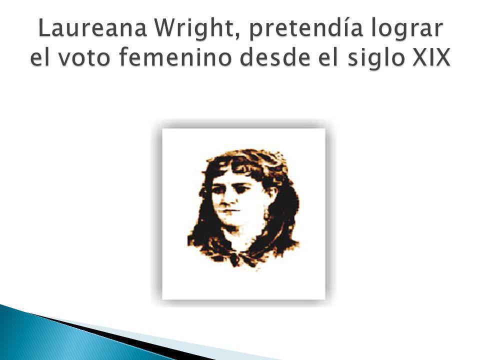 Laureana Wright, pretendía lograr el voto femenino desde el siglo XIX