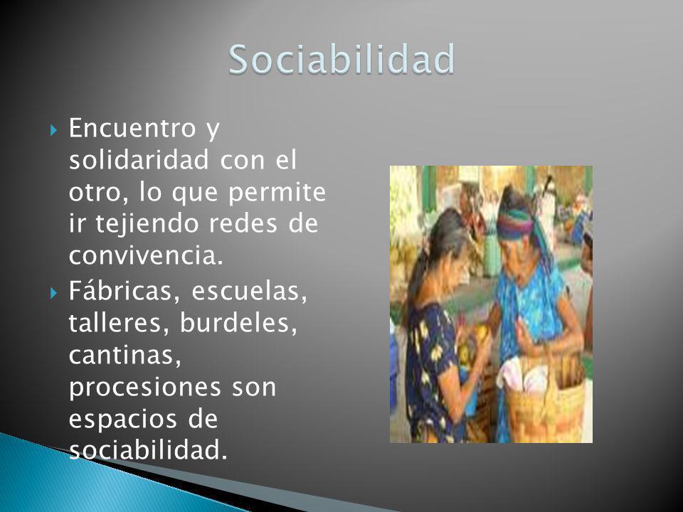Sociabilidad Encuentro y solidaridad con el otro, lo que permite ir tejiendo redes de convivencia.