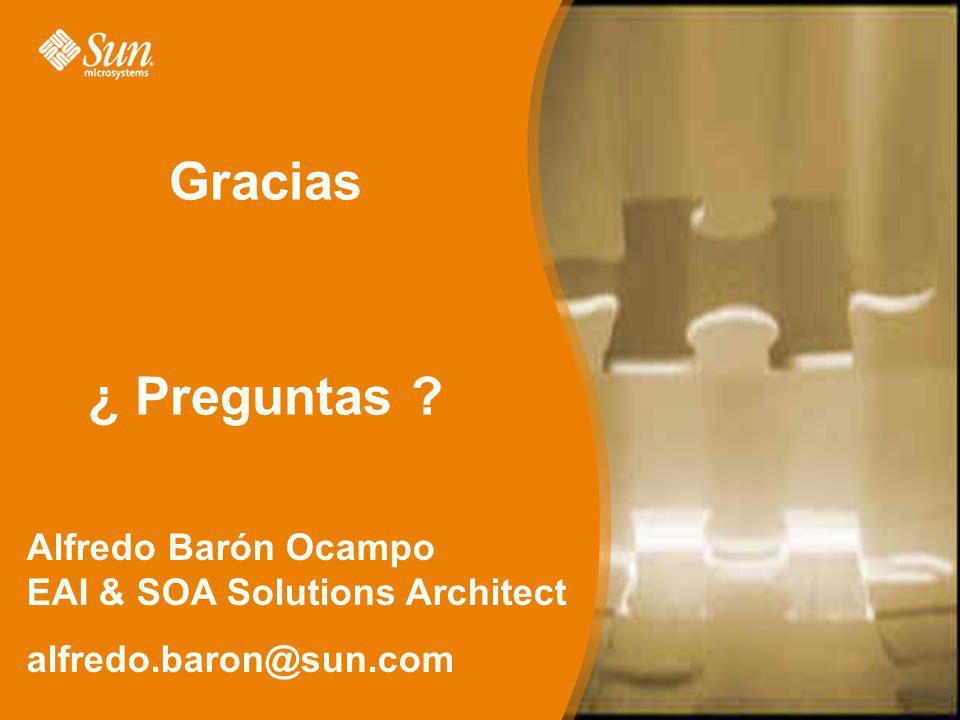Gracias ¿ Preguntas Alfredo Barón Ocampo EAI & SOA Solutions Architect alfredo.baron@sun.com