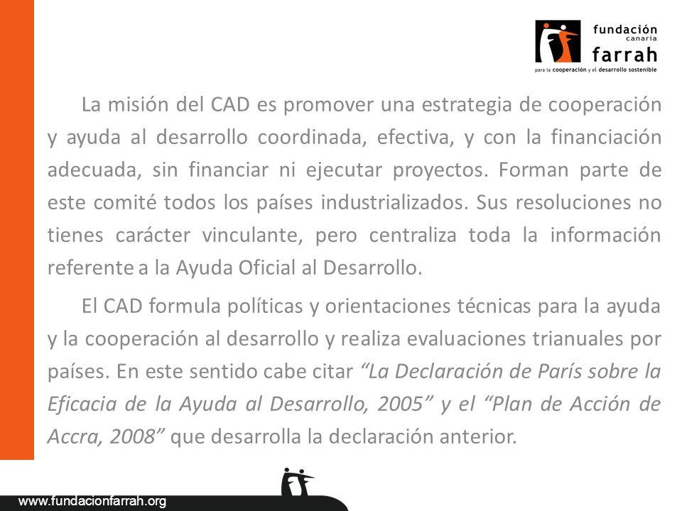 La misión del CAD es promover una estrategia de cooperación y ayuda al desarrollo coordinada, efectiva, y con la financiación adecuada, sin financiar ni ejecutar proyectos. Forman parte de este comité todos los países industrializados. Sus resoluciones no tienes carácter vinculante, pero centraliza toda la información referente a la Ayuda Oficial al Desarrollo.