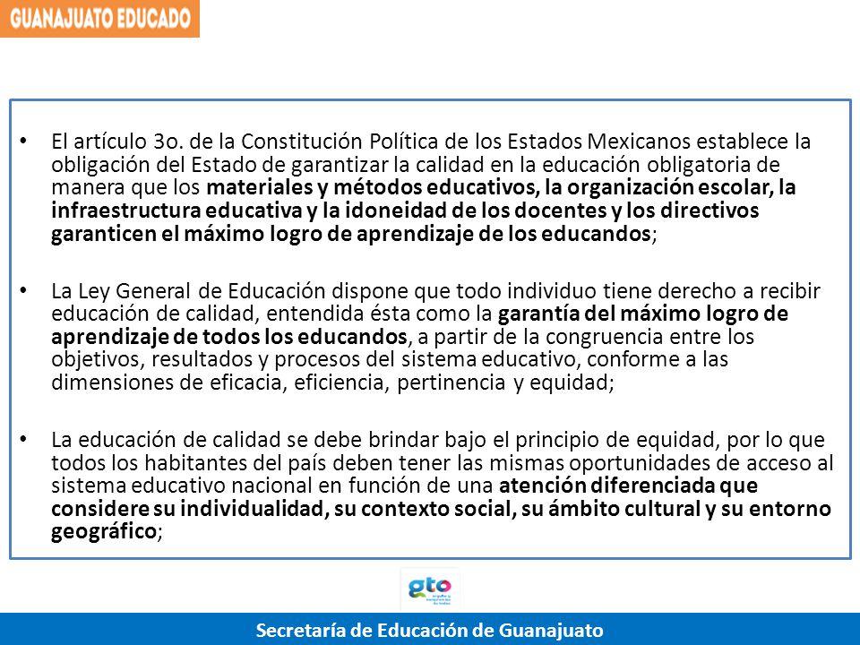El artículo 3o. de la Constitución Política de los Estados Mexicanos establece la obligación del Estado de garantizar la calidad en la educación obligatoria de manera que los materiales y métodos educativos, la organización escolar, la infraestructura educativa y la idoneidad de los docentes y los directivos garanticen el máximo logro de aprendizaje de los educandos;