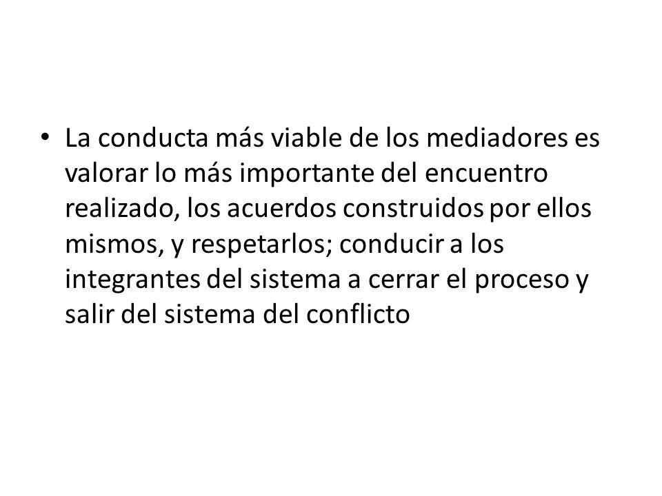 La conducta más viable de los mediadores es valorar lo más importante del encuentro realizado, los acuerdos construidos por ellos mismos, y respetarlos; conducir a los integrantes del sistema a cerrar el proceso y salir del sistema del conflicto