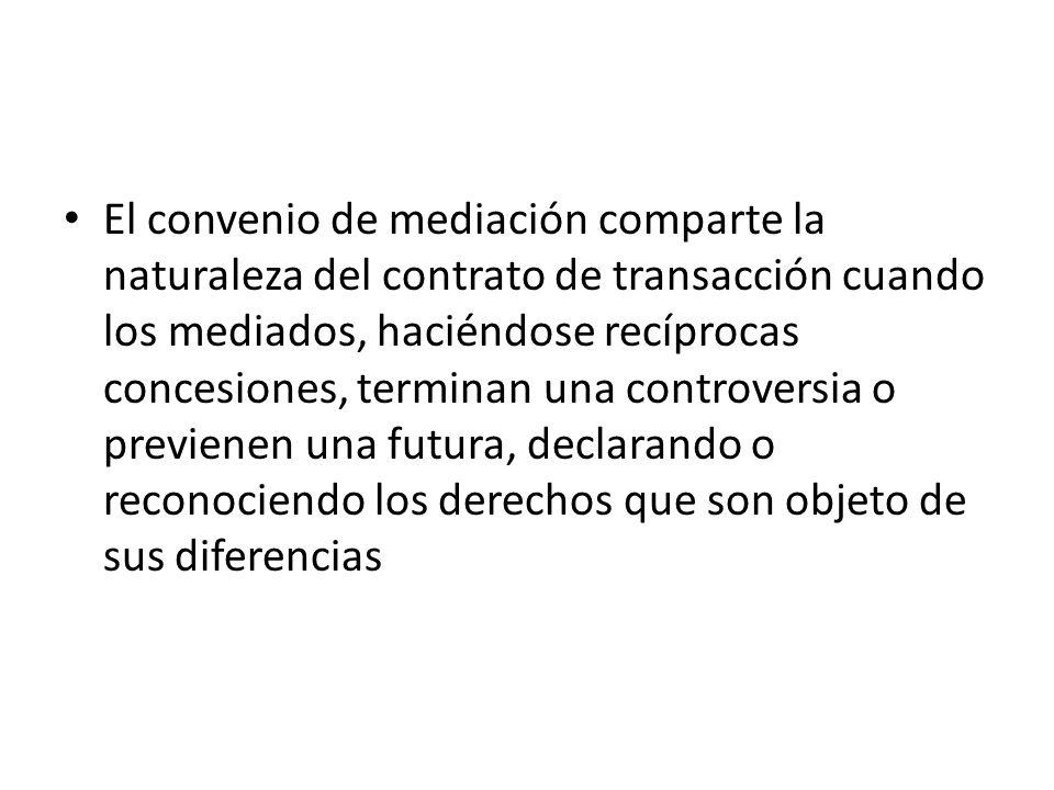 El convenio de mediación comparte la naturaleza del contrato de transacción cuando los mediados, haciéndose recíprocas concesiones, terminan una controversia o previenen una futura, declarando o reconociendo los derechos que son objeto de sus diferencias