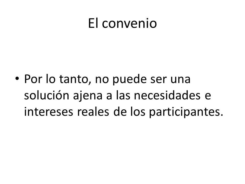 El convenio Por lo tanto, no puede ser una solución ajena a las necesidades e intereses reales de los participantes.