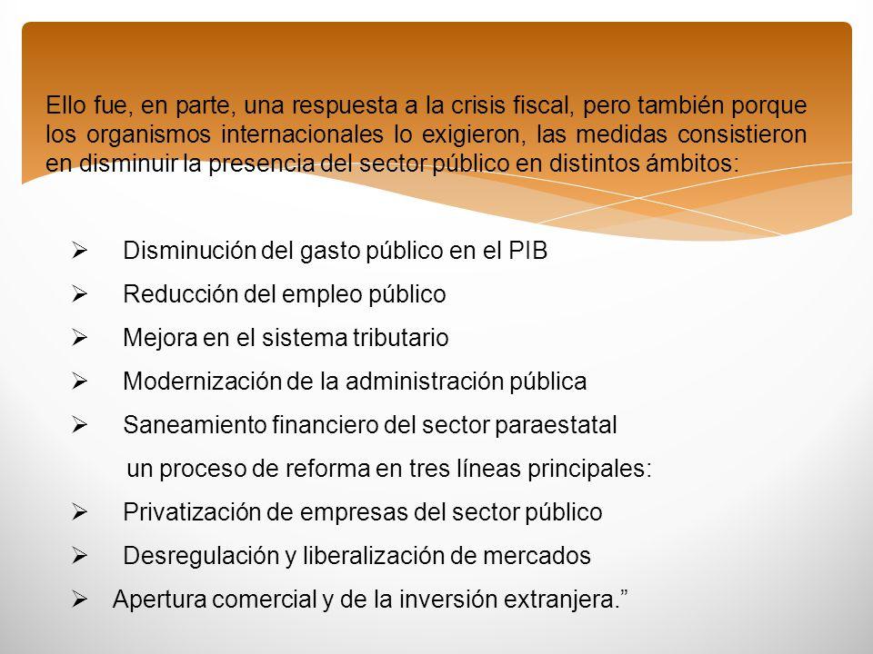 Ello fue, en parte, una respuesta a la crisis fiscal, pero también porque los organismos internacionales lo exigieron, las medidas consistieron en disminuir la presencia del sector público en distintos ámbitos: